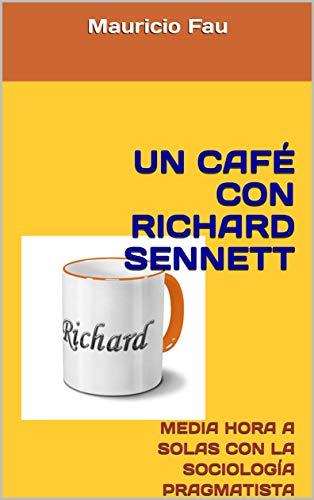 UN CAFÉ CON RICHARD SENNETT: MEDIA HORA A SOLAS CON LA SOCIOLOGÍA PRAGMATISTA (UN CAFÉ CON...) (Spanish Edition)