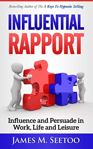 Influential Rapport: Influence and Persuade in Work, Life and Leisure