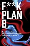 F**K Plan B: How to scale your technology business faster and achieve Plan A...