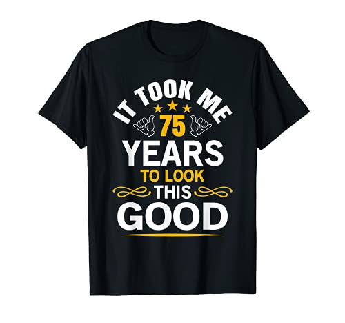 It Took 75 Years to Look This Good Shirt
