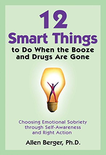 12 Smart Things to Do When the Booze and Drugs Are Gone: Choosing Emotional Sobriety through Self-Awareness and Right Action (Berger 12)