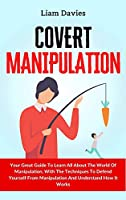 Covert Manipulation: Your Great Guide To Learn All About The World Of Manipulation, With The Techniques To Defend Yourself From Manipulation And Understand How It Works