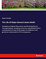 The Life of Major-General James Wolfe: founded on Original Documents and illustrated by his Correspondence, including numerous unpublished letters contributed from the family papers of noblemen and gentlemen descendants of his companions