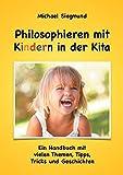 Philosophieren mit Kindern in der Kita: Ein Handbuch mit vielen Themen, Tipps, Tricks und Geschichten. Neuausgabe