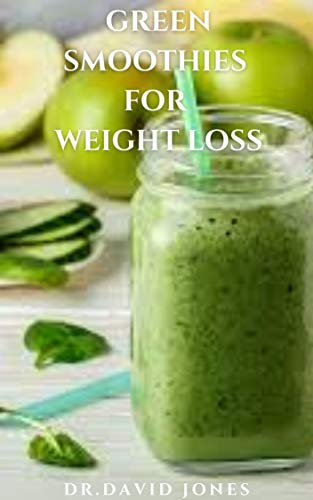 GREEN SMOOTHIES FOR WEIGHT LOSS: Delicious Green Smoothies Recipes for Weight Loss,Fat Burning, Detoxification , Longevity and General Health Wellness