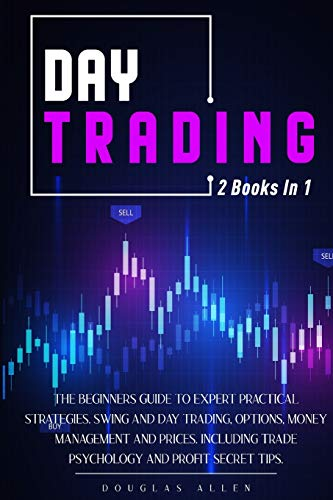 Day Trading: The Beginners Guide To Expert Practical Strategies. Swing And Day Trading, Options, Money Management and Prices. Including trade psychology and Profit Secret Tips.