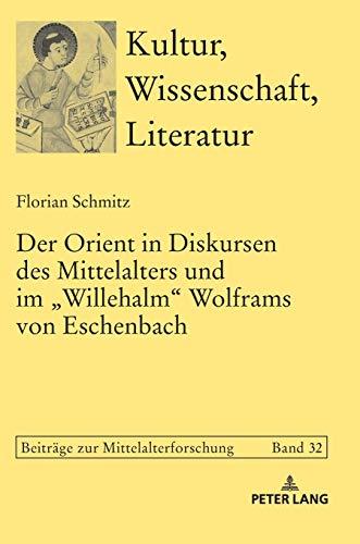 Der Orient in Diskursen des Mittelalters und im «Willehalm» Wolframs von Eschenbach (Kultur, Wissenschaft, Literatur: Beiträge zur Mittelalterforschung, Band 32)