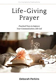 Life-Giving Prayer: Practical Ways to Improve Your Communication with God by [Deborah Perkins]