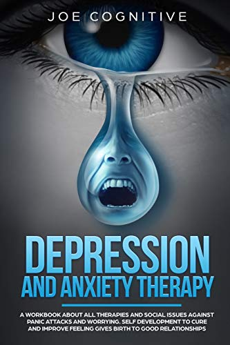 Depression and Anxiety Therapy: A workbook about all therapies and social issues against panic attacks and worrying. Self development to cure and improve feeling gives birth to good relationships