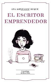 El escritor emprendedor: cómo ganarte la vida como escritor de [Ana González Duque]