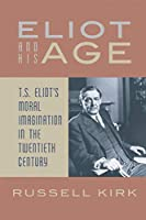 Eliot and His Age: T. S. Eliot's Moral Imagination in the Twentieth Century