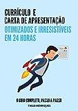 Currículo e Carta de Apresentação, Otimizados e Irresistíveis em 24 horas: O Guia Completo, Passo a Passo (Portuguese Edition)