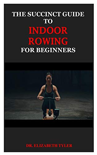THE SUCCINCT GUIDE TO INDOOR ROWING FOR BEGINNERS