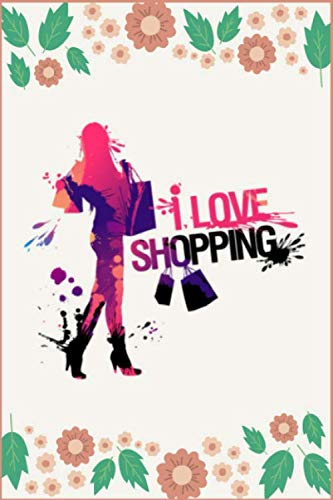 I Love Shopping: A Personal Shopping Addiction Workbook for Women, Girls, Teen Boys, Girl Friend, Friends, Kids etc - Notebook Journal, Log Book, ... Addiction with Personal Daily Spending Log