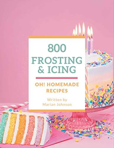 Oh! 800 Homemade Frosting and Icing Recipes: An Inspiring Homemade Frosting and Icing Cookbook for You