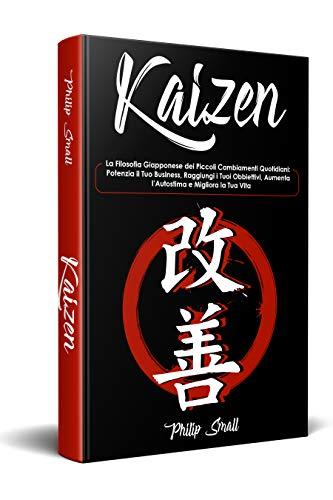 Kaizen: La Filosofia Giapponese dei Piccoli Cambiamenti Quotidiani: Potenzia il Tuo Business, Raggiungi i Tuoi Obbiettivi, Aumenta l'Autostima e Migliora la Tua Vita