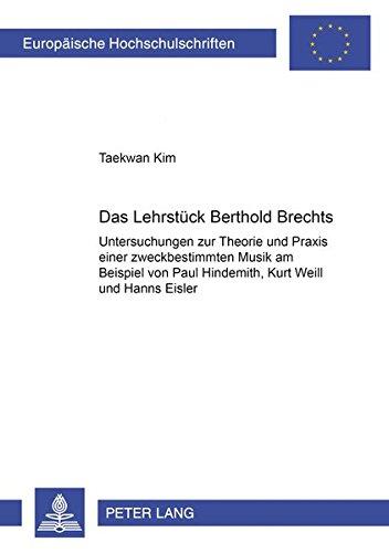 Das Lehrstück Bertolt Brechts: Untersuchungen zur Theorie und Praxis einer zweckbestimmten Musik am Beispiel von Paul Hindemith, Kurt Weill und Hanns Eisler ... studies. Series XXXVI, Musicology)