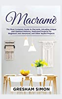 Macramè: The Most Complete Guide to Macramè, Inlcuding Unique and Updated Patterns, Illustrated Projects for Beginners and Advanced, and Other Stylish Projects