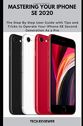Mastering Your iPhone SE 2020: The Step By Step User Guide with Tips and Tricks to Operate Your iPhone SE Second Generation As a Pro