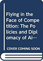 Flying in the Face of Competition: The Policies and Diplomacy of Airline Regulatory Reform in Britain, the USA and the European Community 1968-94