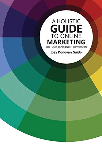 A Holistic Guide to Online Marketing: SEO - User Experience - Conversion
