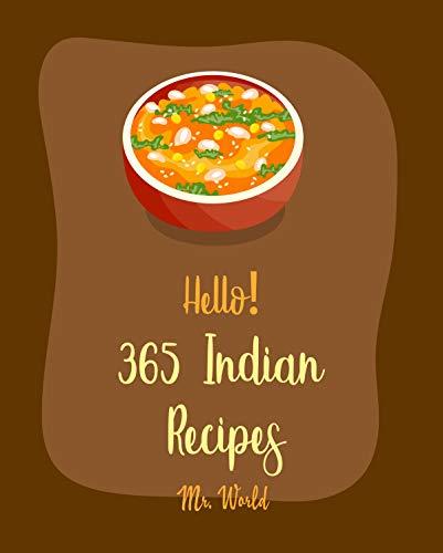 Hello! 365 Indian Recipes: Best Indian Cookbook Ever For Beginners [Roasted Vegetable Cookbook, Indian Pressure Cooker Cookbook, Vegan Curry Cookbook, Brown Rice Cookbook, Indian Bread Book] [Book 1]