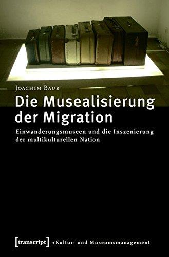 Die Musealisierung der Migration: Einwanderungsmuseen und die Inszenierung der multikulturellen Nation (Schriften zum Kultur- und Museumsmanagement)