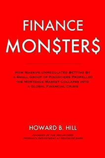 Finance Monsters: How Massive Unregulated Betting by a Small Group of Financiers Propelled the Mortgage Market Collapse Into a Global Financial Crisis