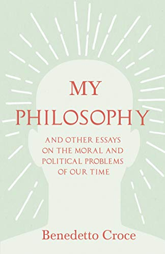 My Philosophy - And Other Essays on the Moral and Political Problems of Our Time: With an Essay from Benedetto Croce - An Introduction to his Philosophy By Raffaello Piccoli