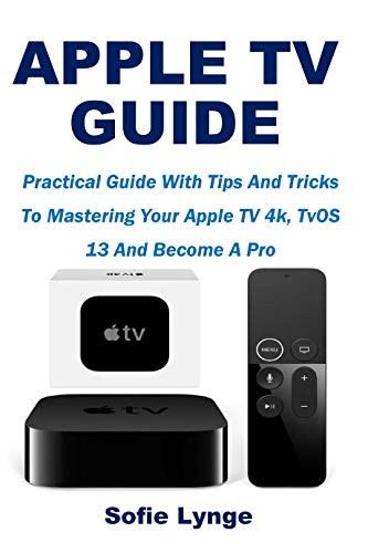 APPLE TV GUIDE: Practical Guide With Tips And Tricks To Mastering Your Apple TV 4k, TvOS 13 And Become A Pro (English Edition)