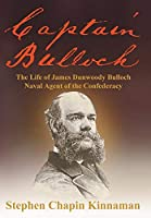 Captain Bulloch: The Life of James Dunwoody Bulloch, Naval Agent of the Confederacy