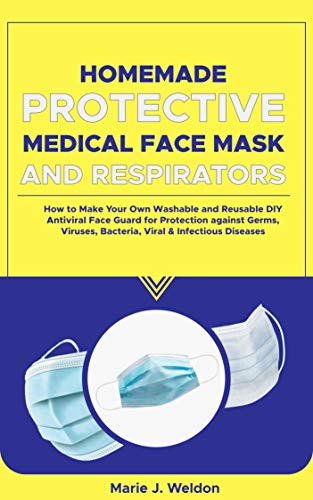 HOMEMADE PROTECTIVE MEDICAL FACE MASK AND RESPIRATORS: How to Make Your Own Washable and Reusable DIY Antiviral Face Guard for Protection against Germs, ... & Infectious Diseases (English Edition)