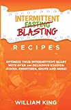 Intermittent Blasting Recipes: Optimize Your Intermittent Blast with over 100 Delicious Recipes: Juices, Smoothies, Soups and More!