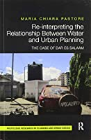 Re-interpreting the Relationship Between Water and Urban Planning: The Case of Dar es Salaam (Routledge Research in Planning)