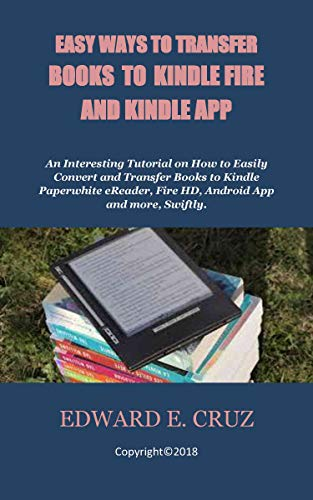 EASY WAYS TO TRANSFER BOOKS TO KINDLE FIRE AND KINDLE APP: An Interesting Tutorial on How to Easily Convert and Transfer Books to Kindle Paperwhite eReader, Fire HD, Android App and more, Swiftly.