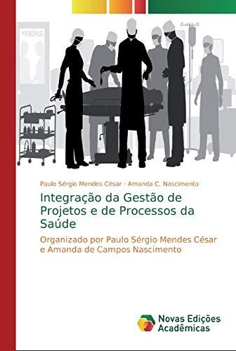 Integração da Gestão de Projetos e de Processos da Saúde: Organizado por Paulo Sérgio Mendes César e Amanda de Campos Nascimento