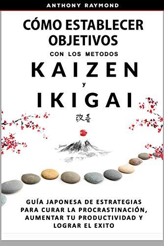 Cómo Establecer Objetivos con los Metodos Ikigai y Kaizen: Guía Japonesa de Estrategias para Curar la Procrastinación, Aumentar tu Productividad y Lograr el Exito.