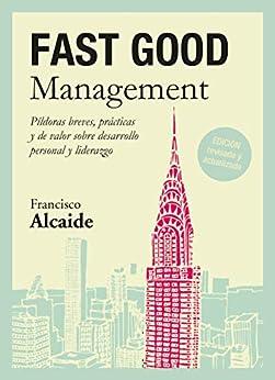 FAST GOOD Management: Píldoras breves, prácticas y de valor sobre desarrollo personal y liderazgo de [Francisco Alcaide  Hernández]