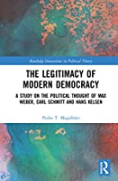 The Legitimacy of Modern Democracy: A Study on the Political Thought of Max Weber, Carl Schmitt and Hans Kelsen (Routledge Innovations in Political Theory)