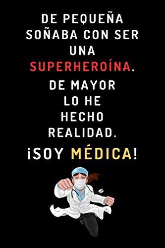 De Pequeña Soñaba Con Ser Una Superheroína. De Mayor Lo He Hecho Realidad ¡Soy Médica!: Cuaderno Ideal Para Regalar A Tu Médica Favorita - 120 Páginas