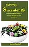 GROWING SUCCULENTS GUIDE: A beginner's...