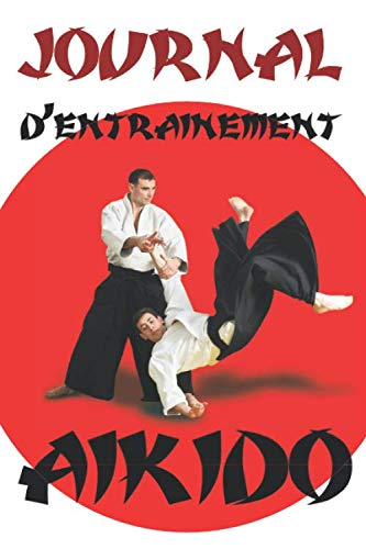 Journal d'entrainement Aïkido: Dans ce journal, vous allez pouvoir y mettre toutes...