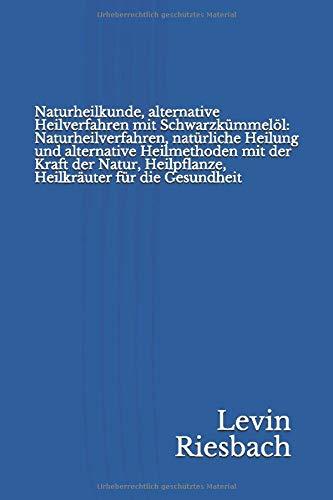 Naturheilkunde, alternative Heilverfahren mit Schwarzkümmelöl: Naturheilverfahren, natürliche Heilung und alternative Heilmethoden mit der Kraft der Natur, Heilpflanze, Heilkräuter für die Gesundheit