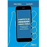 O Contexto da Ubiquidade Chega à Escola: Reflexões para a Formação e Prática Docente (Portuguese Edition)