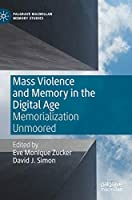 Mass Violence and Memory in the Digital Age: Memorialization Unmoored (Palgrave Macmillan Memory Studies)