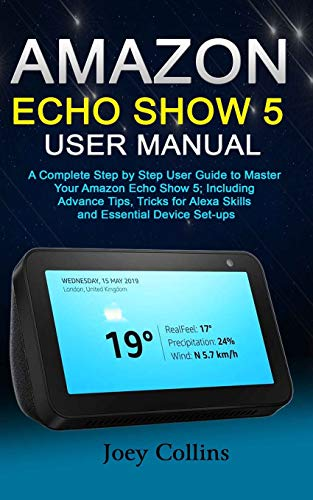 AMAZON ECHO SHOW 5 USER MANUAL: A Complete Step by Step User Guide to Master Your Amazon Echo Show 5; Including Advance Tips, Tricks for Alexa Skills and Essential Device Set-ups