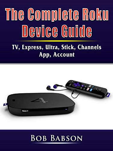The Complete Roku Device Guide: TV, Express, Ultra, Stick, Channels, App, Account