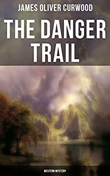 The Danger Trail (Western Mystery): A Captivating Tale of Mystery, Adventure, Love and Railroads in the Wilderness of Canada by [James Oliver Curwood]