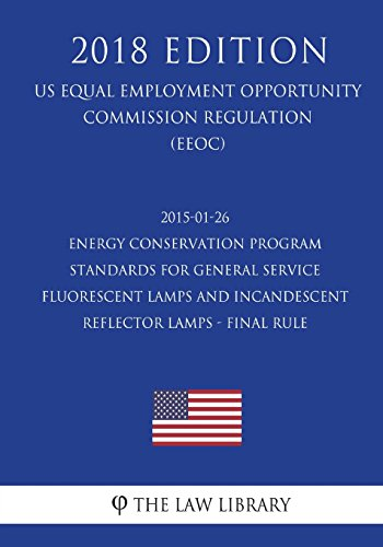 2015-01-26 Energy Conservation Program - Standards for General Service Fluorescent Lamps and Incandescent Reflector Lamps - Final Rule (US Energy ... Office Regulation) (EERE) (2018 Edition)