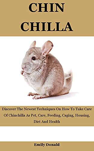Chinchilla: Discover The Newest Techniques On How To Take Care Of Chinchilla As Pet, Care, Feeding, Caging, Housing, Diet And Health (English Edition)